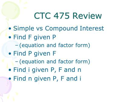 CTC 475 Review Simple vs Compound Interest Find F given P –(equation and factor form) Find P given F –(equation and factor form) Find i given P, F and.