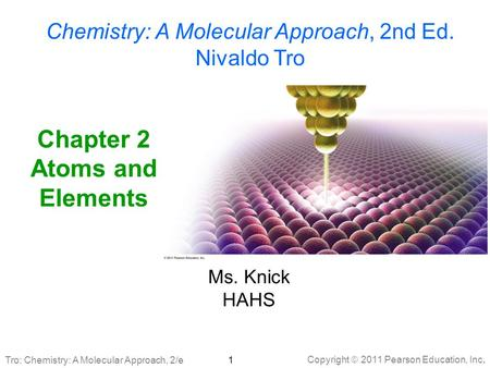Copyright  2011 Pearson Education, Inc. Tro: Chemistry: A Molecular Approach, 2/e Chapter 2 Atoms and Elements Chemistry: A Molecular Approach, 2nd Ed.