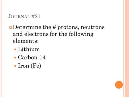 J OURNAL #21 Determine the # protons, neutrons and electrons for the following elements: Lithium Carbon-14 Iron (Fe)