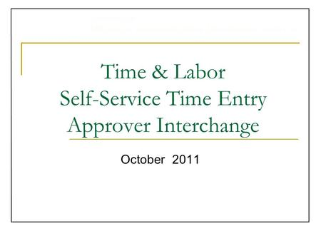 University of Michigan Administrative Information Services Time & Labor Self-Service Time Entry Approver Interchange October 2011.