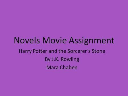 Novels Movie Assignment Harry Potter and the Sorcerer's Stone By J.K. Rowling Mara Chaben.