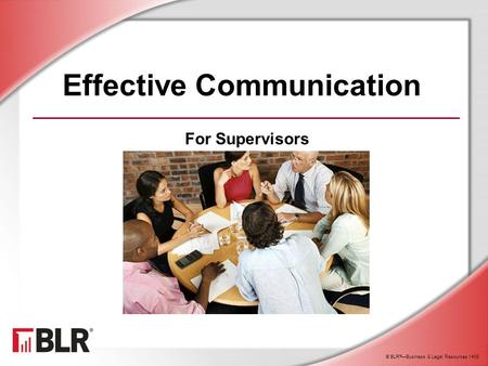© BLR ® —Business & Legal Resources 1408 Effective Communication For Supervisors.