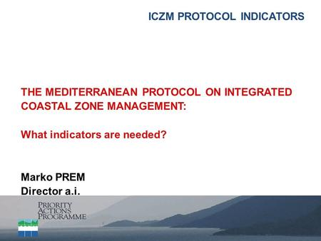 ICZM PROTOCOL INDICATORS THE MEDITERRANEAN PROTOCOL ON INTEGRATED COASTAL ZONE MANAGEMENT: What indicators are needed? Marko PREM Director a.i.
