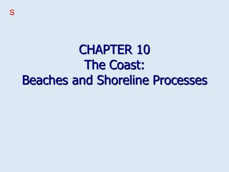 CHAPTER 10 The Coast: Beaches and Shoreline Processes S.