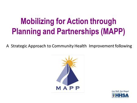 Mobilizing for Action through Planning and Partnerships (MAPP) A Strategic Approach to Community Health Improvement following.