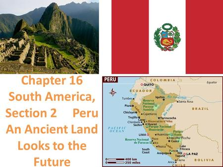 Chapter 16 South America, Section 2 Peru An Ancient Land Looks to the Future.