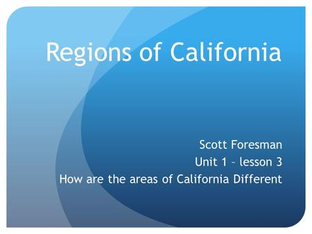Regions of California Scott Foresman Unit 1 – lesson 3 How are the areas of California Different.
