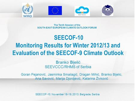 The Tenth Session of the SOUTH-EAST EUROPEAN CLIMATE OUTLOOK FORUM SEECOF-10 Monitoring Results for Winter 2012/13 and Evaluation of the SEECOF-9 Climate.