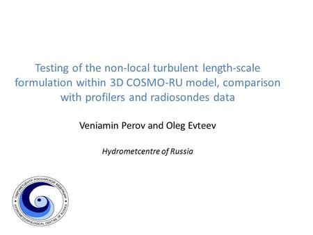 Testing of the non-local turbulent length-scale formulation within 3D COSMO-RU model, comparison with profilers and radiosondes data Veniamin Perov and.