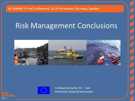 Risk Management Conclusions BE-AWARE II Final Conference, 18-19 November, Ronneby, Sweden Co-financed by the EU – Civil Protection Financial Instrument.