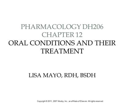 PHARMACOLOGY DH206 CHAPTER 12 ORAL CONDITIONS AND THEIR TREATMENT LISA MAYO, RDH, BSDH Copyright © 2011, 2007 Mosby, Inc., an affiliate of Elsevier. All.