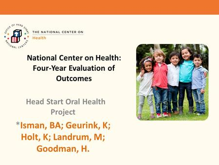 National Center on Health: Four-Year Evaluation of Outcomes Head Start Oral Health Project *Isman, BA; Geurink, K; Holt, K; Landrum, M; Goodman, H.