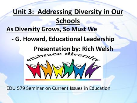 Unit 3: Addressing Diversity in Our Schools As Diversity Grows, So Must We - G. Howard, Educational Leadership Presentation by: Rich Welsh EDU 579 Seminar.