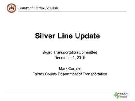 County of Fairfax, Virginia Silver Line Update Board Transportation Committee December 1, 2015 Mark Canale Fairfax County Department of Transportation.
