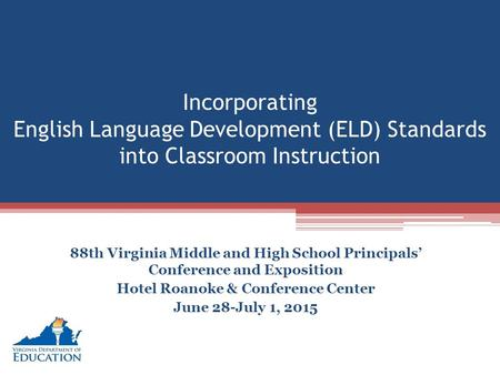 Incorporating English Language Development (ELD) Standards into Classroom Instruction 88th Virginia Middle and High School Principals' Conference and Exposition.