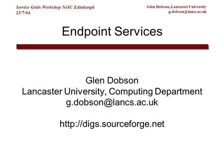 Glen Dobson, Lancaster University Service Grids Workshop NeSC Edinburgh 23/7/04 Endpoint Services Glen Dobson Lancaster University,