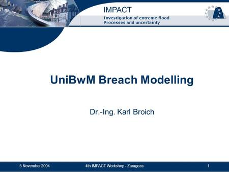 IMPACT 5 November 20044th IMPACT Workshop - Zaragoza1 Investigation of extreme flood Processes and uncertainty UniBwM Breach Modelling Dr.-Ing. Karl Broich.