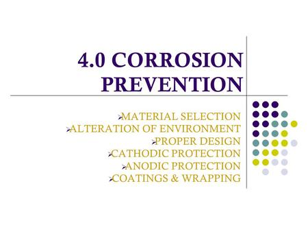 4.0 CORROSION PREVENTION  MATERIAL SELECTION  ALTERATION OF ENVIRONMENT  PROPER DESIGN  CATHODIC PROTECTION  ANODIC PROTECTION  COATINGS & WRAPPING.