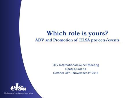 Which role is yours? ADV and Promotion of ELSA projects/events LXIV International Council Meeting Opatija, Croatia October 28 th - November 3 rd 2013.