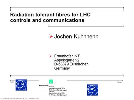 Slide 1 5th LHC RADIATION WORKSHOP, CERN, 2005-11-29, Jochen Kuhnhenn, Fraunhofer INT 2005-11-29 Radiation tolerant fibres for LHC controls and communications.