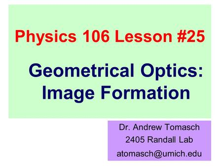 Physics 106 Lesson #25 Dr. Andrew Tomasch 2405 Randall Lab Geometrical Optics: Image Formation.