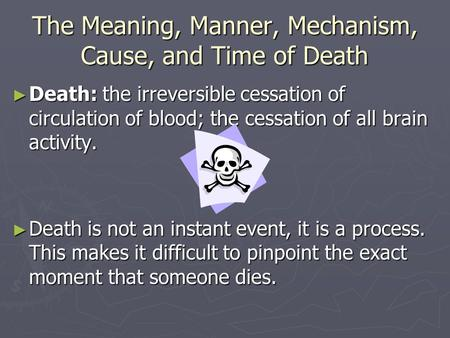 The Meaning, Manner, Mechanism, Cause, and Time of Death ► Death: the irreversible cessation of circulation of blood; the cessation of all brain activity.