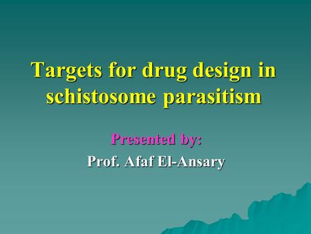 Targets for drug design in schistosome parasitism Presented by: Prof. Afaf El-Ansary.