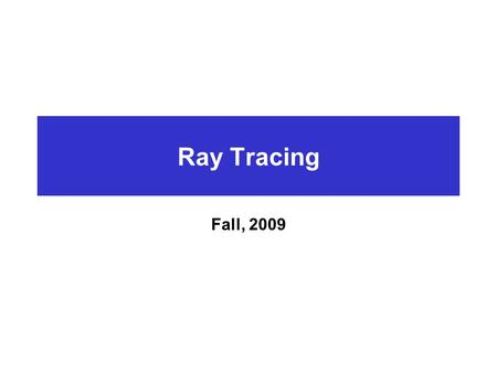 Ray Tracing Fall, 2009. Introduction Simple idea  Forward Mapping  Natural phenomenon infinite number of rays from light source to object to viewer.