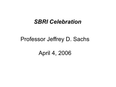 SBRI Celebration Professor Jeffrey D. Sachs April 4, 2006.