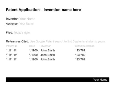 Patent Application – Invention name here Inventor: Your Name Assignee: Your Name Filed: Today's date References Cited: Use Google Patent search to find.