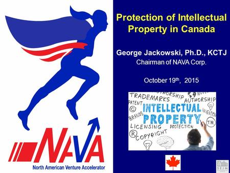 Protection of Intellectual Property in Canada George Jackowski, Ph.D., KCTJ October 19 th, 2015 Chairman of NAVA Corp.