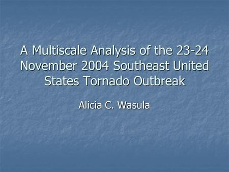 A Multiscale Analysis of the 23-24 November 2004 Southeast United States Tornado Outbreak Alicia C. Wasula.