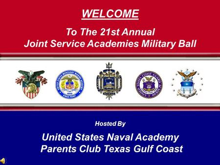 WELCOME To The 21st Annual Joint Service Academies Military Ball Hosted By United States Naval Academy Parents Club Texas Gulf Coast.