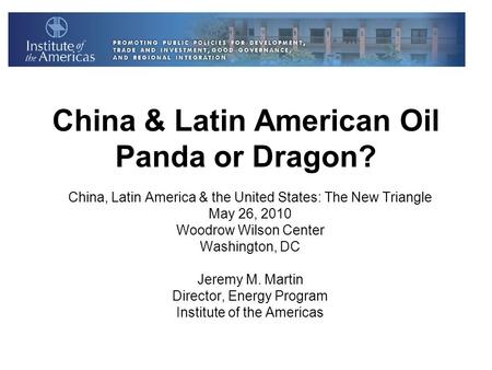 China & Latin American Oil Panda or Dragon? China, Latin America & the United States: The New Triangle May 26, 2010 Woodrow Wilson Center Washington, DC.
