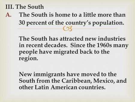  III. The South A. The South is home to a little more than 30 percent of the country's population. The South has attracted new industries in recent decades.