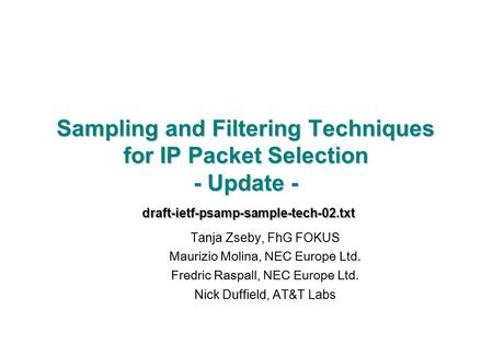 Sampling and Filtering Techniques for IP Packet Selection - Update - draft-ietf-psamp-sample-tech-02.txt Tanja Zseby, FhG FOKUS Maurizio Molina, NEC Europe.