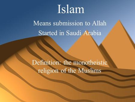 Islam Means submission to Allah Started in Saudi Arabia Definition: the monotheistic religion of the Muslims.