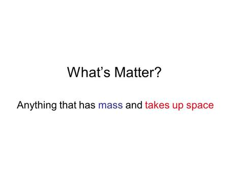 What's Matter? Anything that has mass and takes up space.