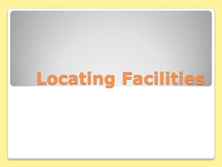 Locating Facilities. Importance of Location Location Decisions Facilities Location finds the best geographic locations for the different elements in.