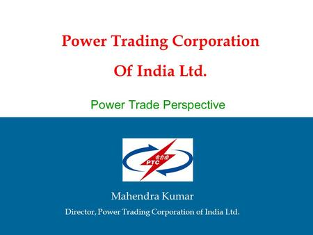 Power Trading Corporation Of India Ltd. Mahendra Kumar Director, Power Trading Corporation of India Ltd. Power Trade Perspective.