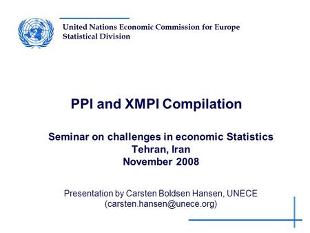 United Nations Economic Commission for Europe Statistical Division PPI and XMPI Compilation Seminar on challenges in economic Statistics Tehran, Iran November.