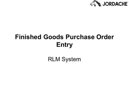 Finished Goods Purchase Order Entry RLM System. Finished Goods Purchase Orders FGPOs are the orders Jordache places to the factories that produce the.