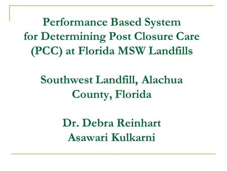 Performance Based System for Determining Post Closure Care (PCC) at Florida MSW Landfills Southwest Landfill, Alachua County, Florida Dr. Debra Reinhart.