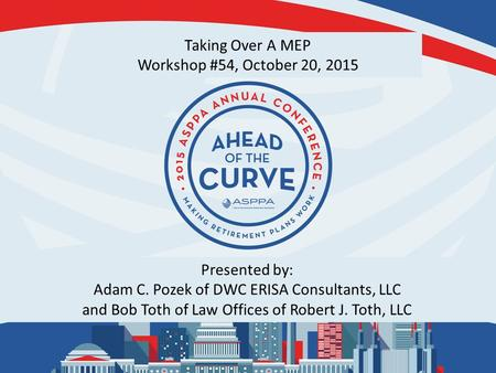 Taking Over A MEP Workshop #54, October 20, 2015 Presented by: Adam C. Pozek of DWC ERISA Consultants, LLC and Bob Toth of Law Offices of Robert J. Toth,