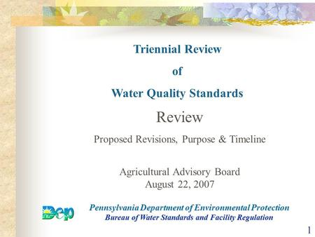 1 Triennial Review of Water Quality Standards Pennsylvania Department of Environmental Protection Bureau of Water Standards and Facility Regulation Review.