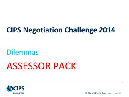 © PMMS Consulting Group Limited CIPS Negotiation Challenge 2014 Dilemmas ASSESSOR PACK.