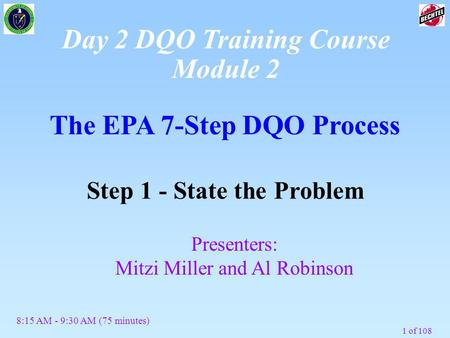 1 of 108 The EPA 7-Step DQO Process Step 1 - State the Problem Presenters: Mitzi Miller and Al Robinson 8:15 AM - 9:30 AM (75 minutes) Day 2 DQO Training.