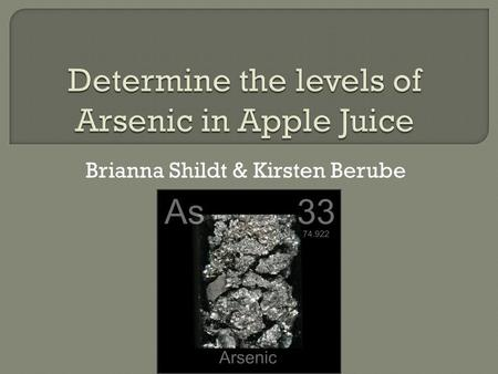 Brianna Shildt & Kirsten Berube.  A poisonous metal  Its found naturally in soil and minerals  Arsenic compounds are used as pesticides.  There is.