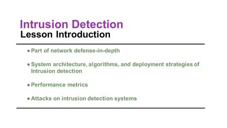 Intrusion Detection Lesson Introduction ●Part of network defense-in-depth ●System architecture, algorithms, and deployment strategies of Intrusion detection.