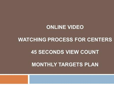 ONLINE VIDEO WATCHING PROCESS FOR CENTERS 45 SECONDS VIEW COUNT MONTHLY TARGETS PLAN.